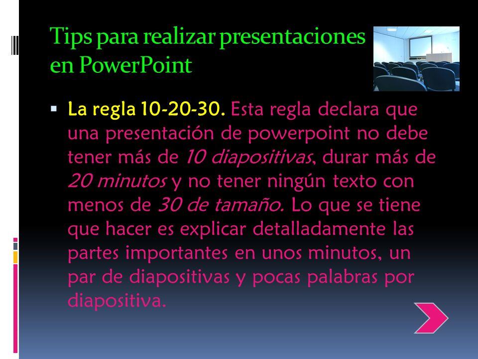 Tips para realizar presentaciones en PowerPoint La regla 10-20-30. Esta regla declara que una presentación de powerpoint no debe tener más de 10 diapo