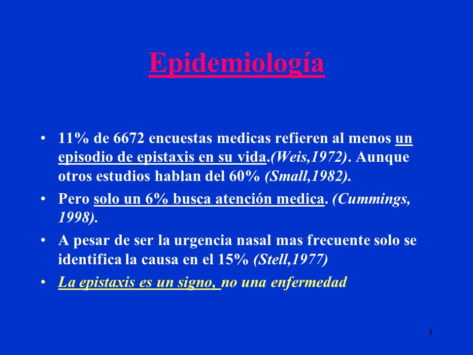 3 Epidemiología 11% de 6672 encuestas medicas refieren al menos un episodio de epistaxis en su vida.(Weis,1972). Aunque otros estudios hablan del 60%