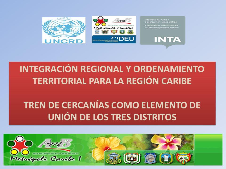 INTEGRACIÓN REGIONAL Y ORDENAMIENTO TERRITORIAL PARA LA REGIÓN CARIBE TREN DE CERCANÍAS COMO ELEMENTO DE UNIÓN DE LOS TRES DISTRITOS INTEGRACIÓN REGIO