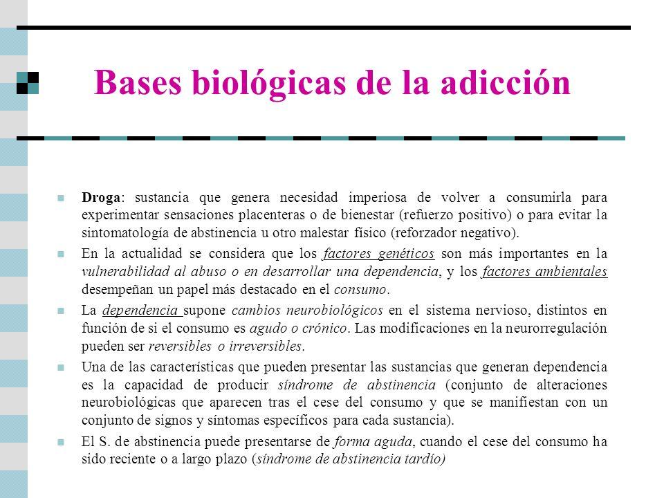 Bases biológicas de la adicción Droga: sustancia que genera necesidad imperiosa de volver a consumirla para experimentar sensaciones placenteras o de