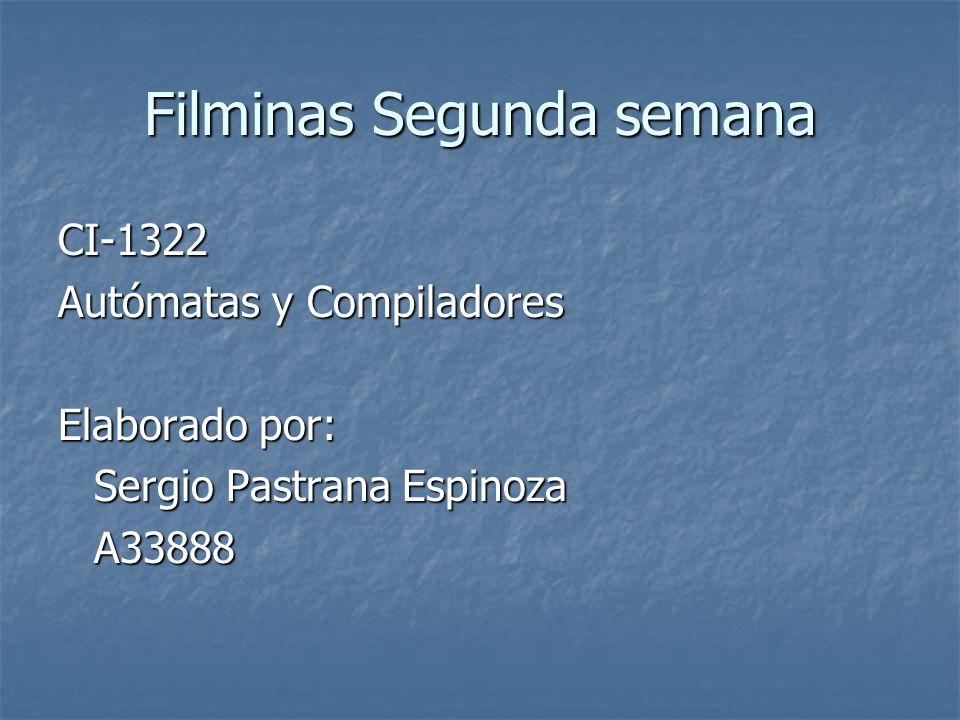 Filminas Segunda semana CI-1322 Autómatas y Compiladores Elaborado por: Sergio Pastrana Espinoza A33888