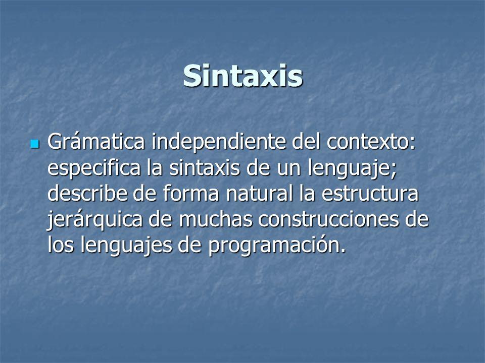 Sintaxis Grámatica independiente del contexto: especifica la sintaxis de un lenguaje; describe de forma natural la estructura jerárquica de muchas con