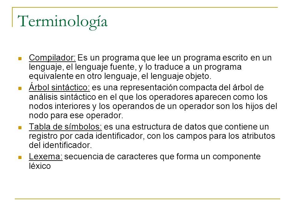 Terminología Compilador: Es un programa que lee un programa escrito en un lenguaje, el lenguaje fuente, y lo traduce a un programa equivalente en otro