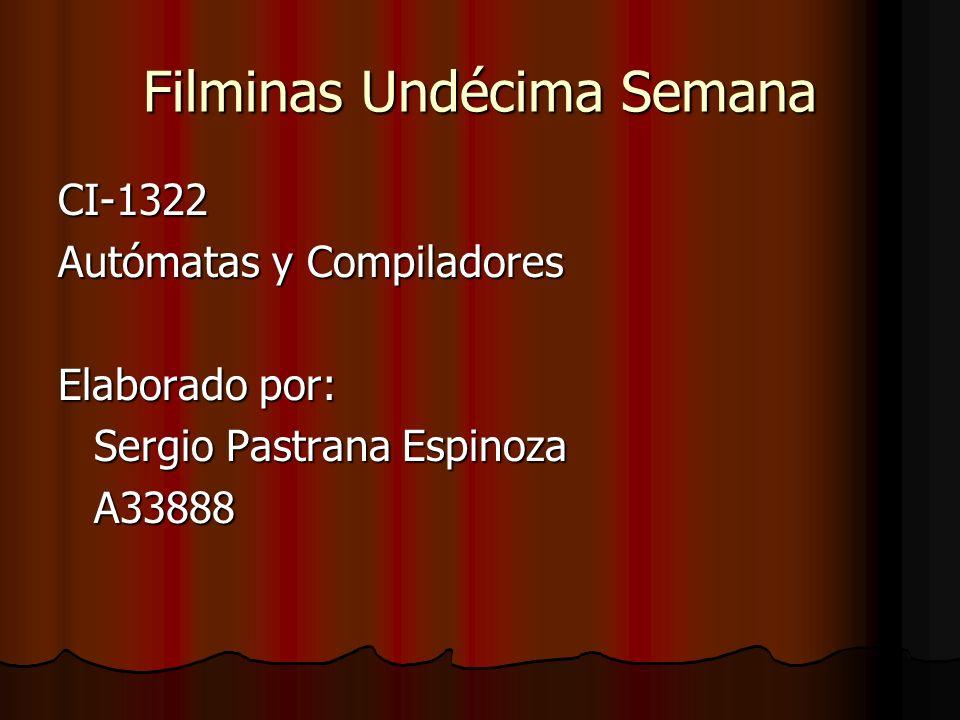 Filminas Undécima Semana CI-1322 Autómatas y Compiladores Elaborado por: Sergio Pastrana Espinoza A33888