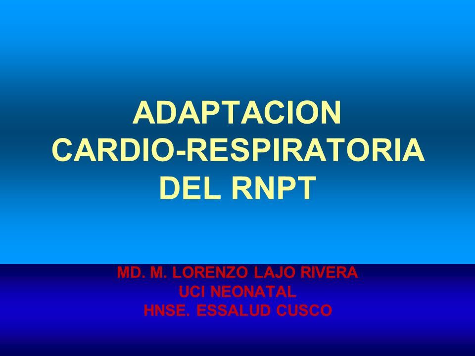 ADAPTACION CARDIO-RESPIRATORIA DEL RNPT MD. M. LORENZO LAJO RIVERA UCI NEONATAL HNSE. ESSALUD CUSCO