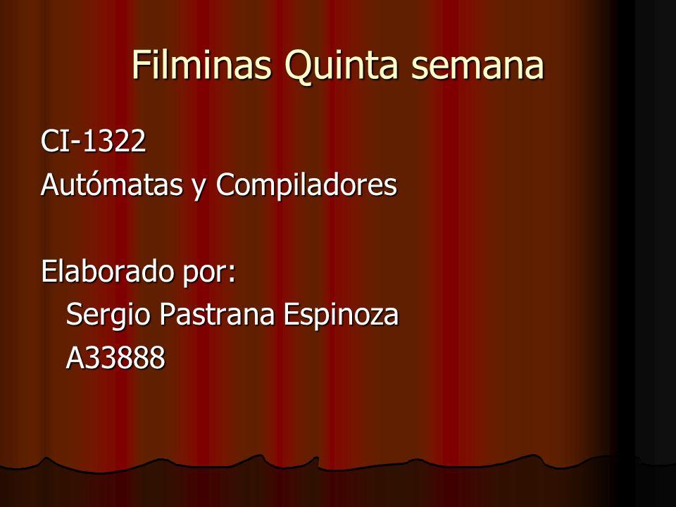 Filminas Quinta semana CI-1322 Autómatas y Compiladores Elaborado por: Sergio Pastrana Espinoza A33888