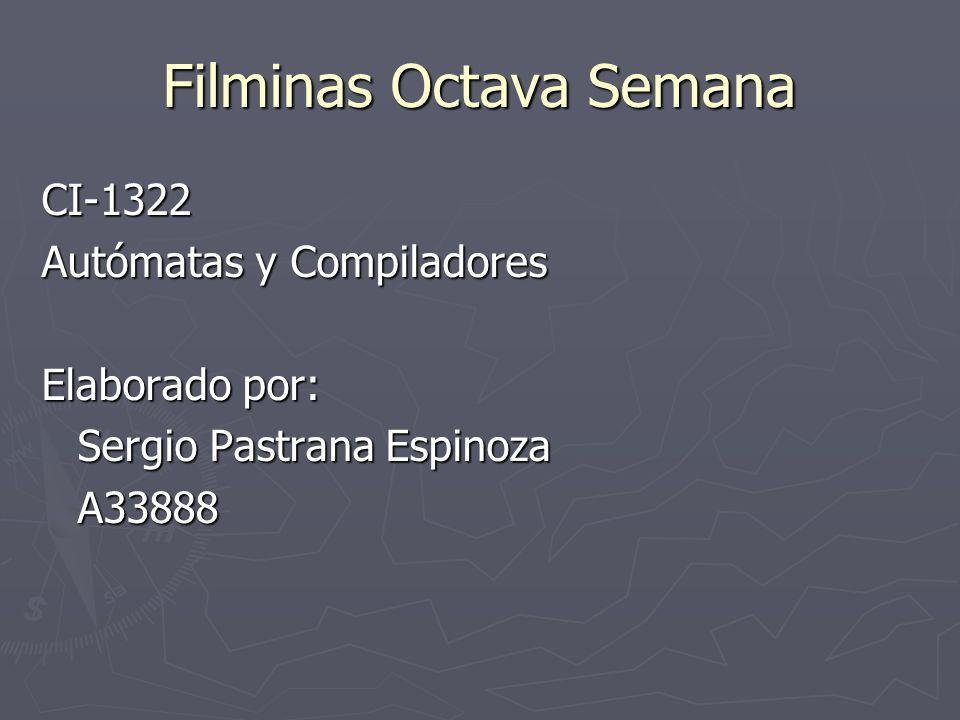 Filminas Octava Semana CI-1322 Autómatas y Compiladores Elaborado por: Sergio Pastrana Espinoza A33888