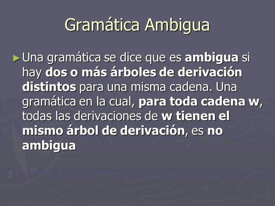 Gramática Ambigua Una gramática se dice que es ambigua si hay dos o más árboles de derivación distintos para una misma cadena.