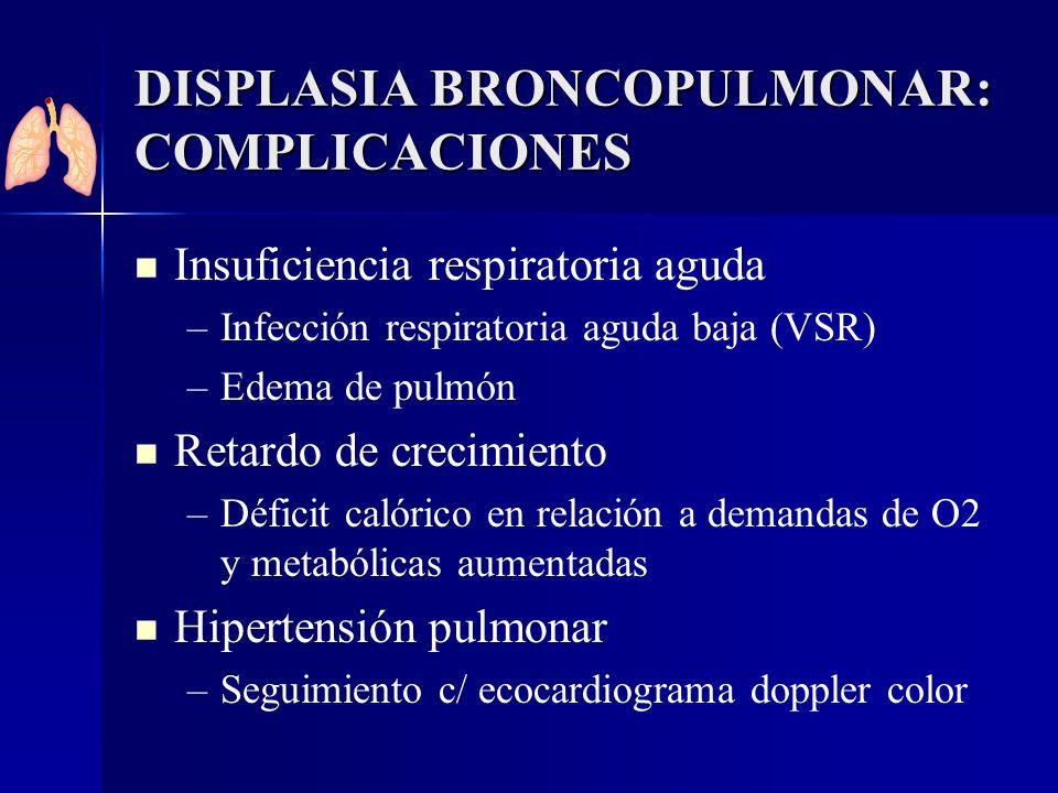 DISPLASIA BRONCOPULMONAR: COMPLICACIONES Insuficiencia respiratoria aguda – –Infección respiratoria aguda baja (VSR) – –Edema de pulmón Retardo de cre