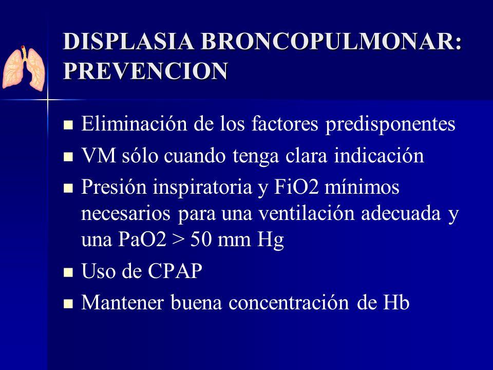 DISPLASIA BRONCOPULMONAR: PREVENCION Eliminación de los factores predisponentes VM sólo cuando tenga clara indicación Presión inspiratoria y FiO2 míni