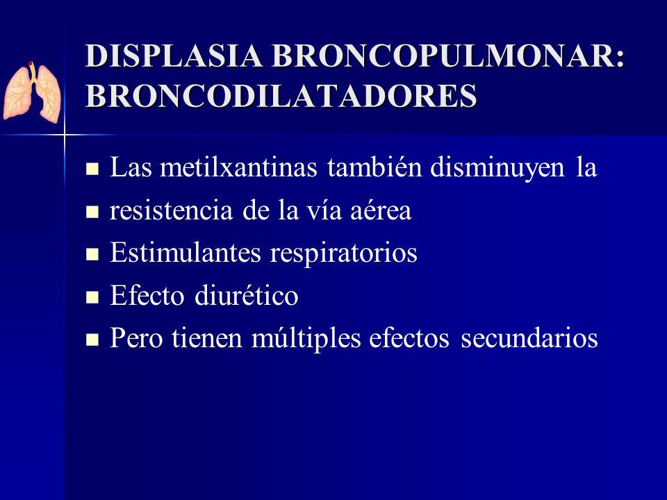DISPLASIA BRONCOPULMONAR: BRONCODILATADORES Las metilxantinas también disminuyen la resistencia de la vía aérea Estimulantes respiratorios Efecto diur