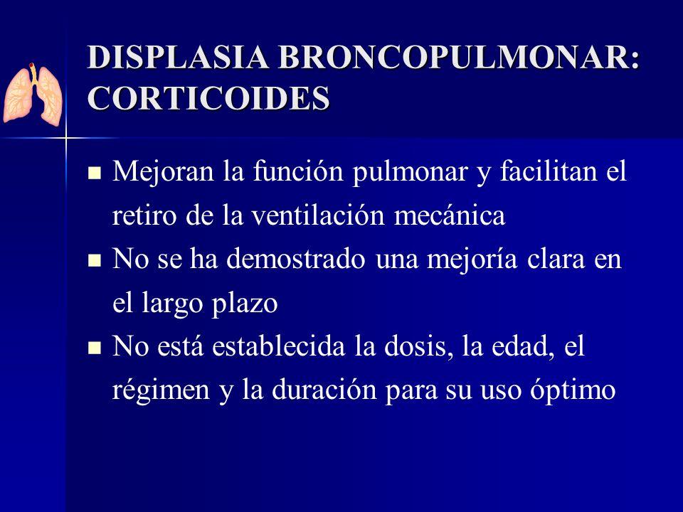 DISPLASIA BRONCOPULMONAR: CORTICOIDES Mejoran la función pulmonar y facilitan el retiro de la ventilación mecánica No se ha demostrado una mejoría cla