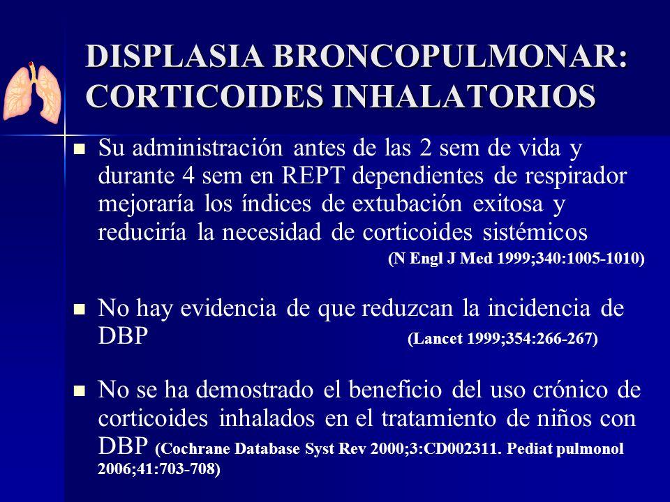 DISPLASIA BRONCOPULMONAR: CORTICOIDES INHALATORIOS Su administración antes de las 2 sem de vida y durante 4 sem en REPT dependientes de respirador mej