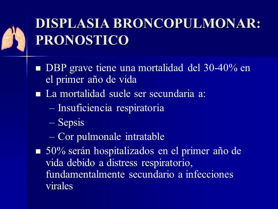 DISPLASIA BRONCOPULMONAR: PRONOSTICO DBP grave tiene una mortalidad del 30-40% en el primer año de vida La mortalidad suele ser secundaria a: – –Insuf