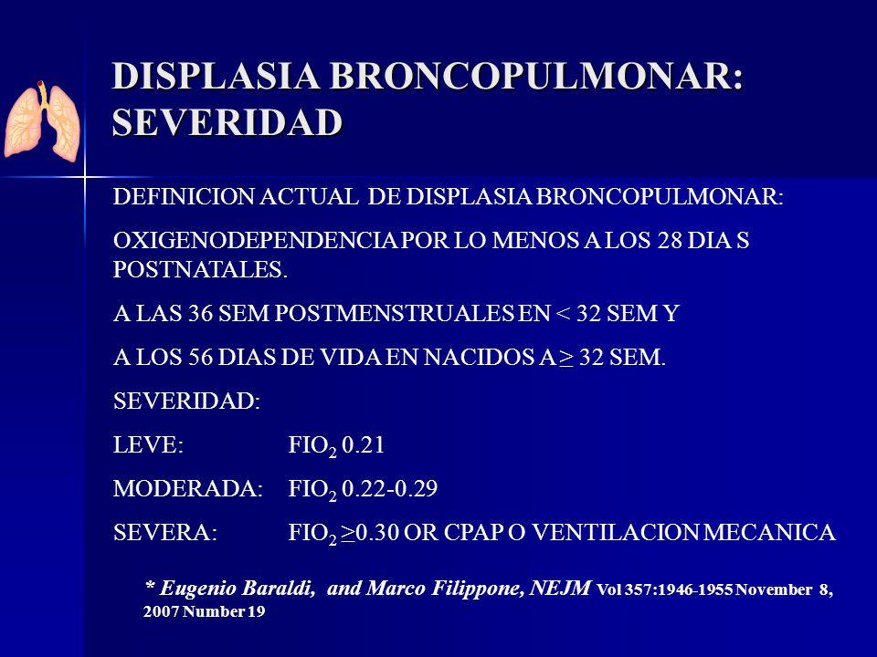 DISPLASIA BRONCOPULMONAR: SEVERIDAD DEFINICION ACTUAL DE DISPLASIA BRONCOPULMONAR: OXIGENODEPENDENCIA POR LO MENOS A LOS 28 DIA S POSTNATALES. A LAS 3