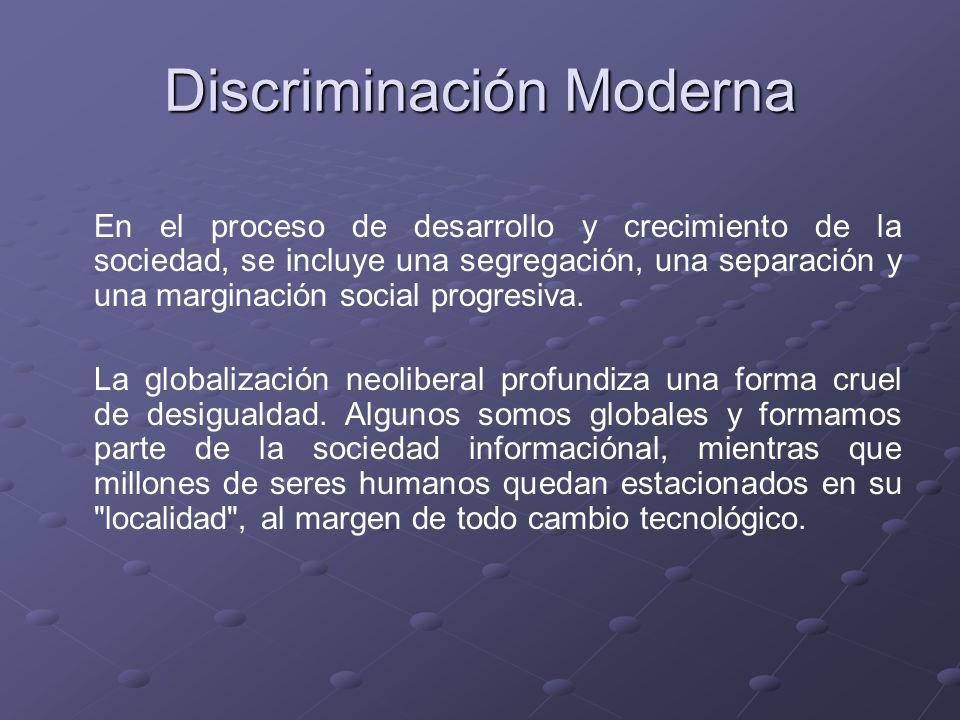 Discriminación Moderna En el proceso de desarrollo y crecimiento de la sociedad, se incluye una segregación, una separación y una marginación social p
