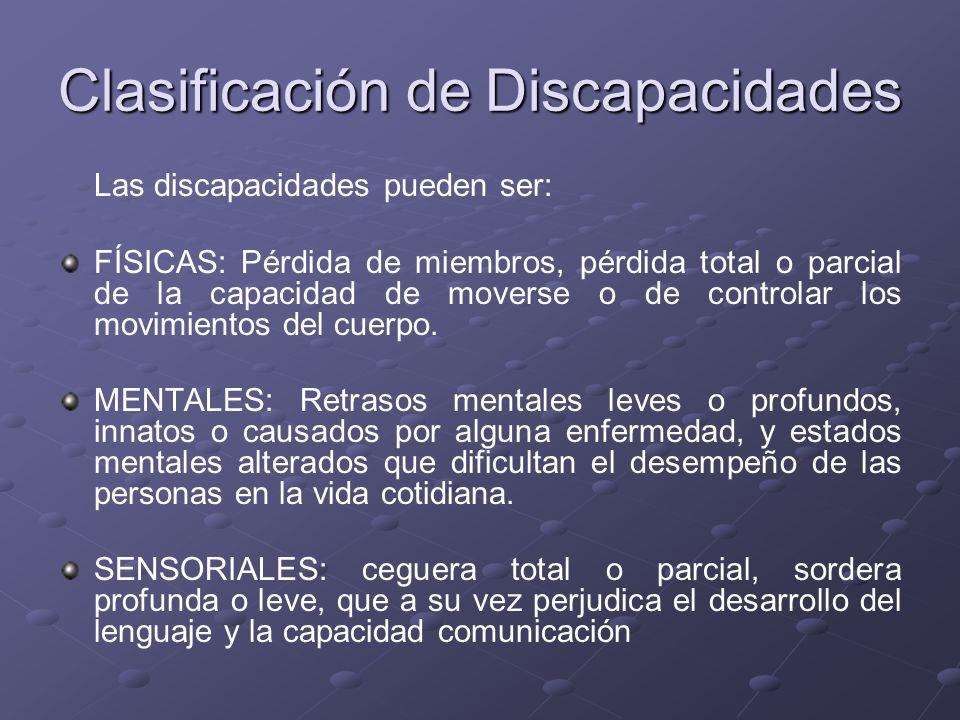 Clasificación de Discapacidades Las discapacidades pueden ser: FÍSICAS: Pérdida de miembros, pérdida total o parcial de la capacidad de moverse o de c