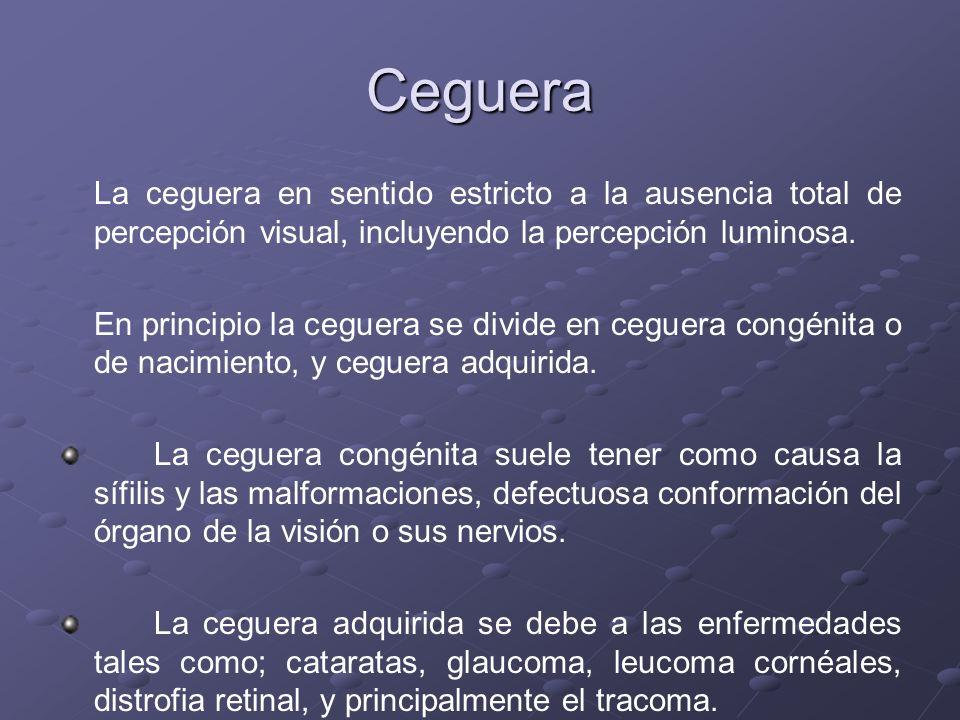 Ceguera La ceguera en sentido estricto a la ausencia total de percepción visual, incluyendo la percepción luminosa. En principio la ceguera se divide