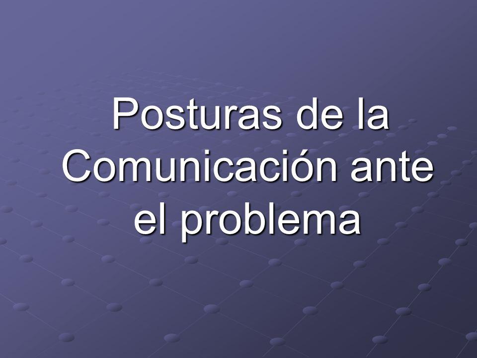 Posturas de la Comunicación ante el problema Posturas de la Comunicación ante el problema