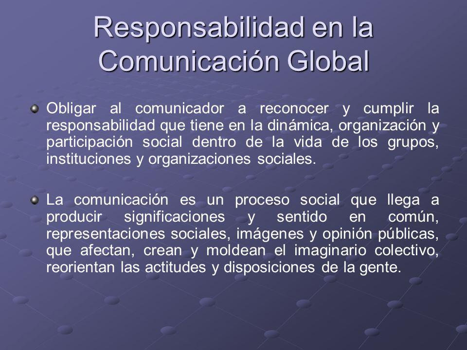 Responsabilidad en la Comunicación Global Obligar al comunicador a reconocer y cumplir la responsabilidad que tiene en la dinámica, organización y par