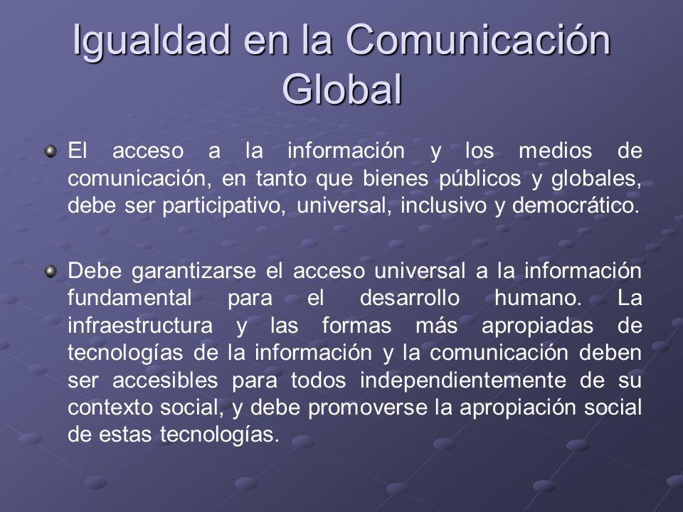 Igualdad en la Comunicación Global El acceso a la información y los medios de comunicación, en tanto que bienes públicos y globales, debe ser particip