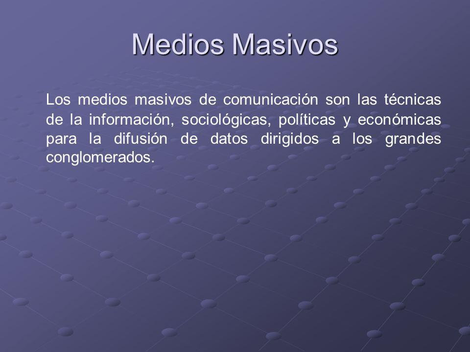 Medios Masivos Los medios masivos de comunicación son las técnicas de la información, sociológicas, políticas y económicas para la difusión de datos d