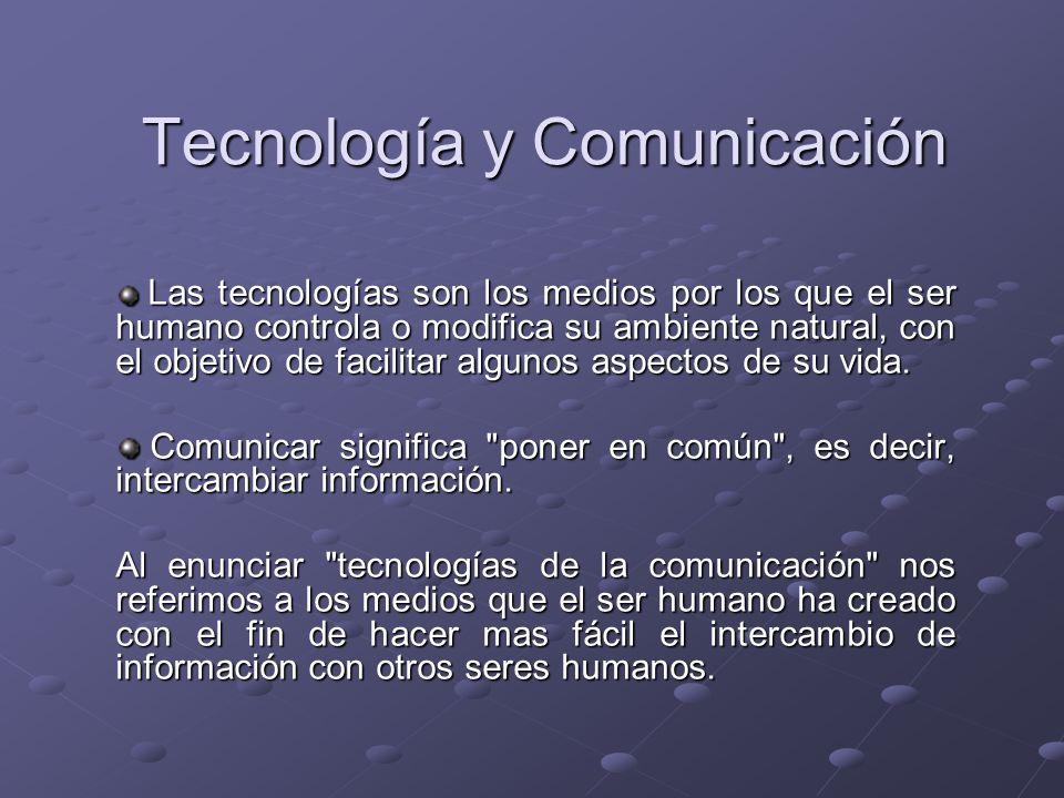 Tecnología y Comunicación Las tecnologías son los medios por los que el ser humano controla o modifica su ambiente natural, con el objetivo de facilit