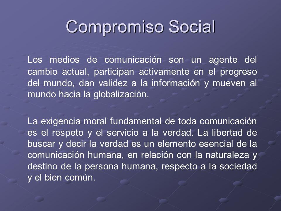 Compromiso Social Los medios de comunicación son un agente del cambio actual, participan activamente en el progreso del mundo, dan validez a la inform
