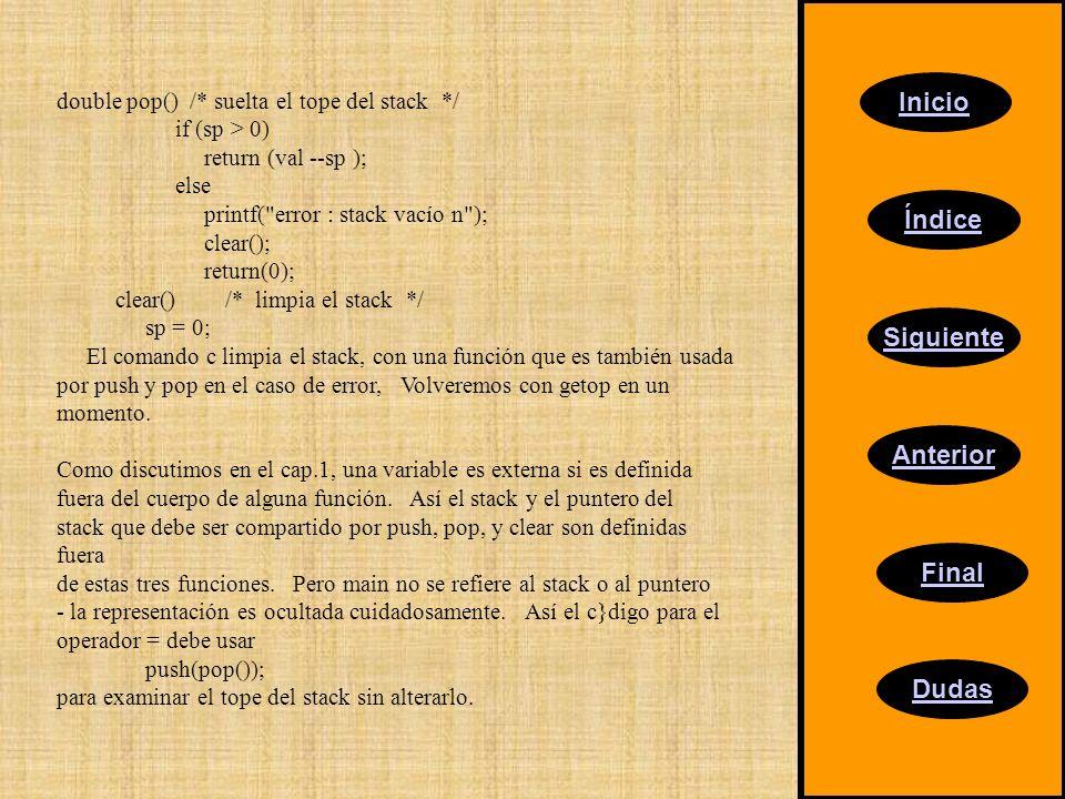 Inicio Índice Siguiente Anterior Final Dudas double pop() /* suelta el tope del stack */ if (sp > 0) return (val --sp ); else printf( error : stack vacío n ); clear(); return(0); clear() /* limpia el stack */ sp = 0; El comando c limpia el stack, con una función que es también usada por push y pop en el caso de error, Volveremos con getop en un momento.