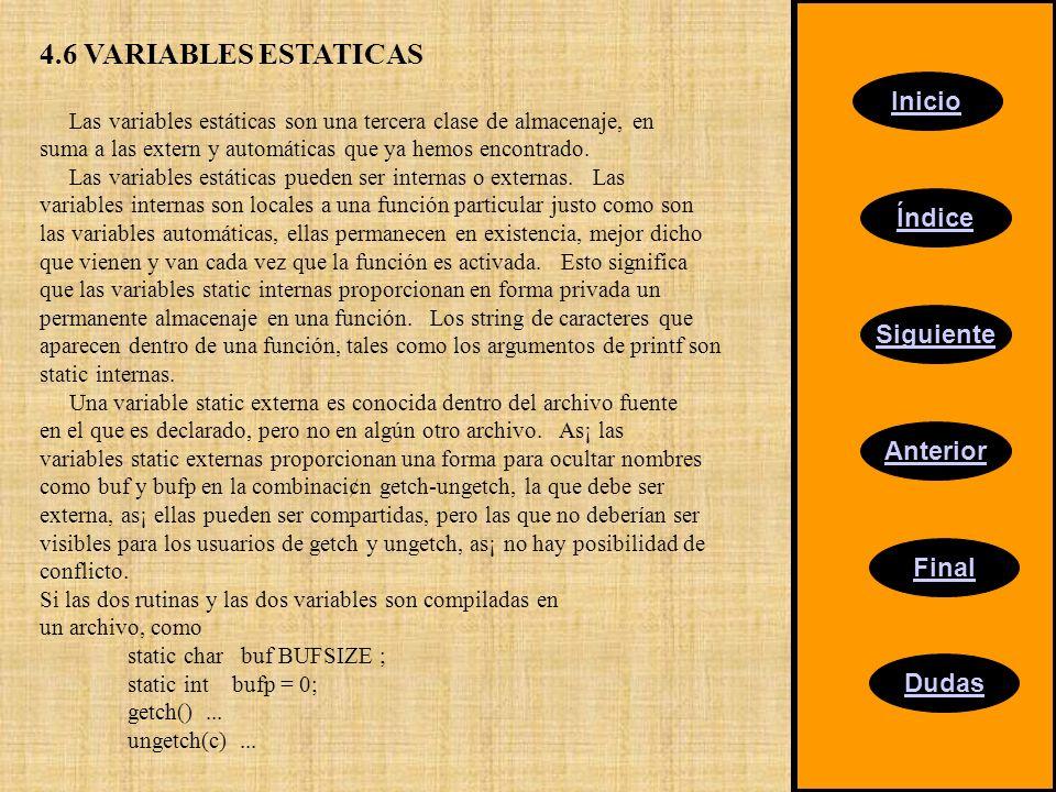 Inicio Índice Siguiente Anterior Final Dudas 4.6 VARIABLES ESTATICAS Las variables estáticas son una tercera clase de almacenaje, en suma a las extern