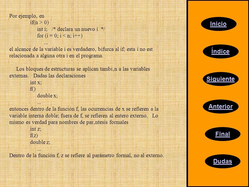 Inicio Índice Siguiente Anterior Final Dudas Por ejemplo, en if(n > 0) int i; /* declara un nuevo i */ for (i = 0; i < n; i++)... el alcance de la var