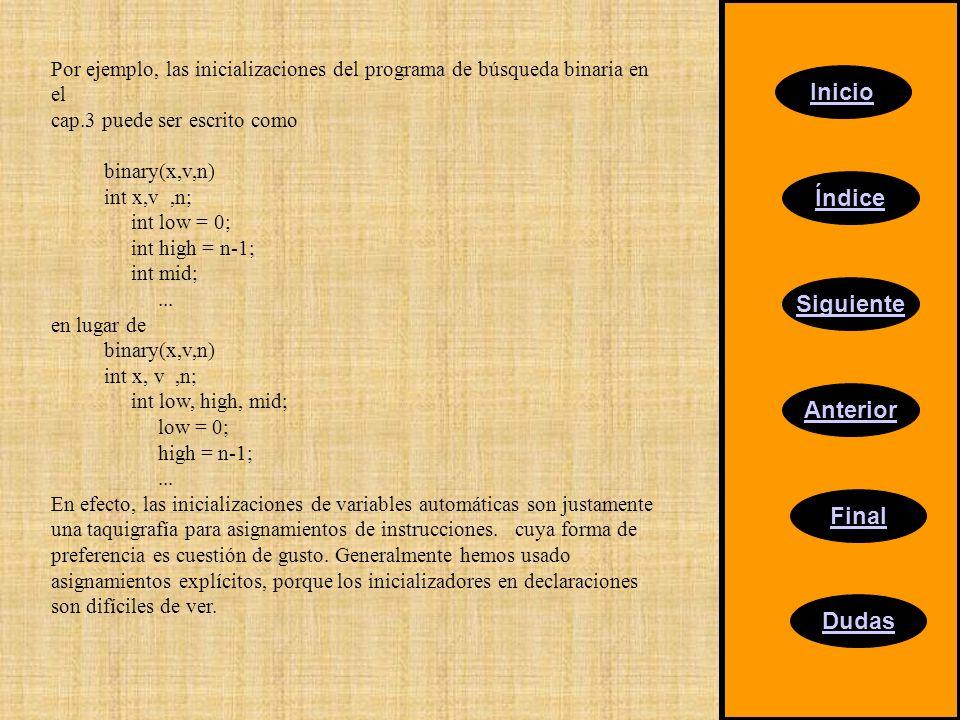 Inicio Índice Siguiente Anterior Final Dudas Por ejemplo, las inicializaciones del programa de búsqueda binaria en el cap.3 puede ser escrito como binary(x,v,n) int x,v,n; int low = 0; int high = n-1; int mid;...