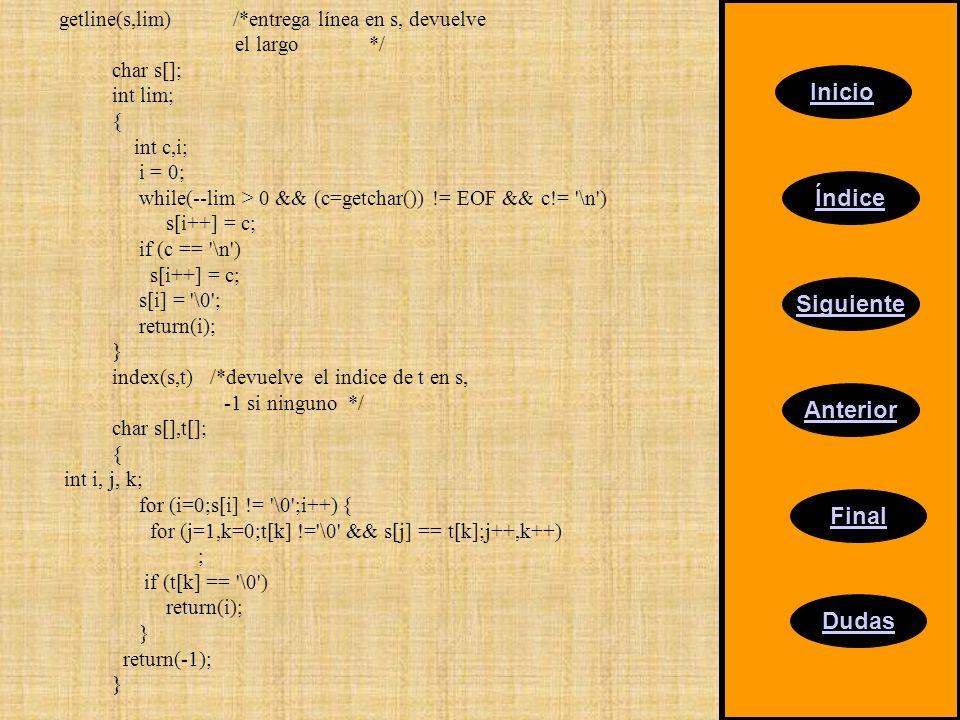 Inicio Índice Siguiente Anterior Final Dudas getline(s,lim) /*entrega línea en s, devuelve el largo */ char s[]; int lim; { int c,i; i = 0; while(--li