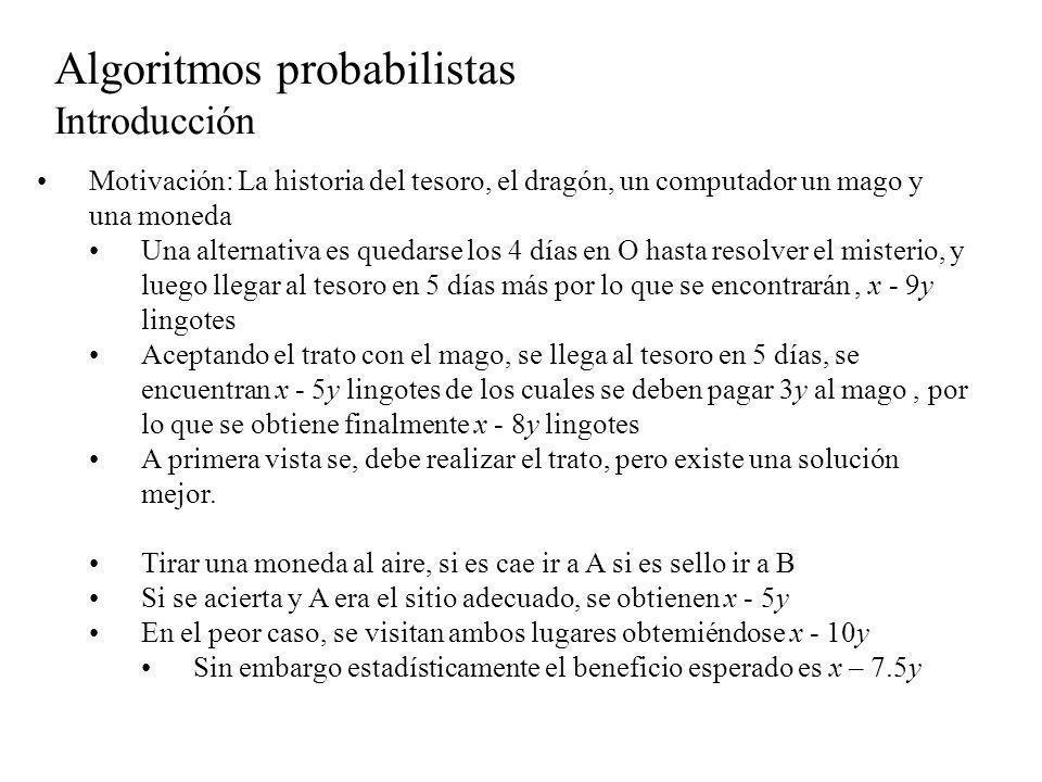 Algoritmos probabilistas Introducción Características de los algoritmos probabilistas En algunos algoritmos en los que aparece alguna desición, es preferible a veces, elegir aleatoriamente una antes que perder tiempo calculando qué alternativa es la mejor.