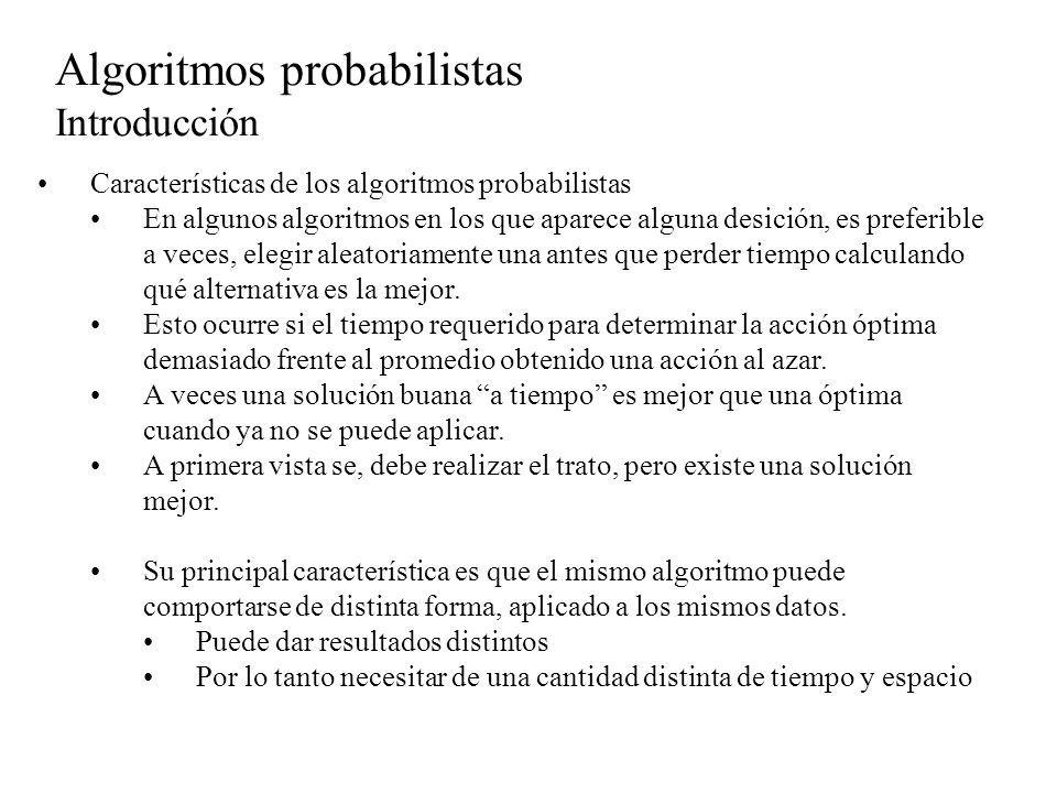 Algoritmos probabilistas Introducción Características de los algoritmos probabilistas Un algoritmo determinista siempre termina, no debe fallar:ejemplo división por 0 Un algoritmo probabilista puede quedar en un ciclo o no converger, devolver un resultado incorrecto, siempre y cuando estos casos sucedan con una probabilidad baja.
