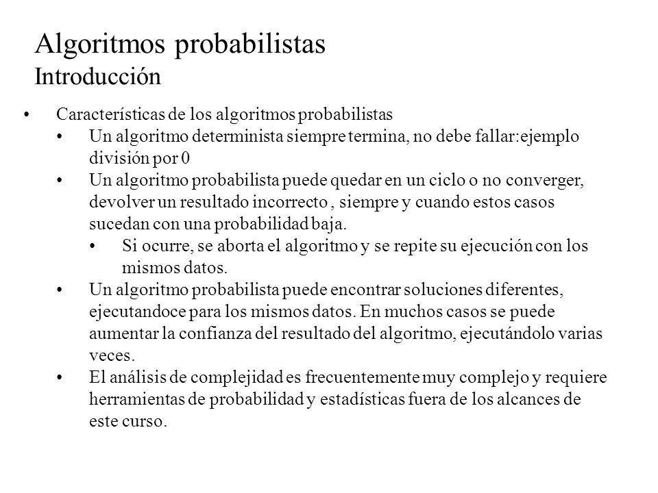 Algoritmos probabilistas Introducción Características de los algoritmos probabilistas Se supondrá disponible en los algortmos probabilistas una sentencia de generación de úmeros aleatórios con uns distribución uniforme U[0..1] uniforme() Devuelve un real x uniformemente distribuído en el intervalo [0,1).