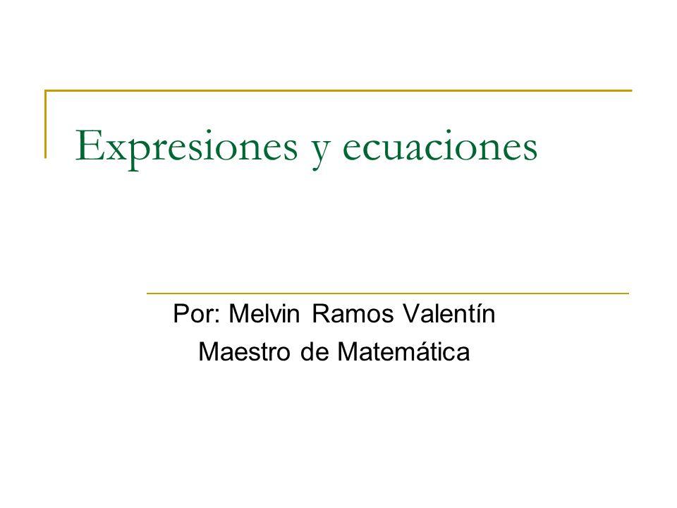 Expresiones y ecuaciones Por: Melvin Ramos Valentín Maestro de Matemática