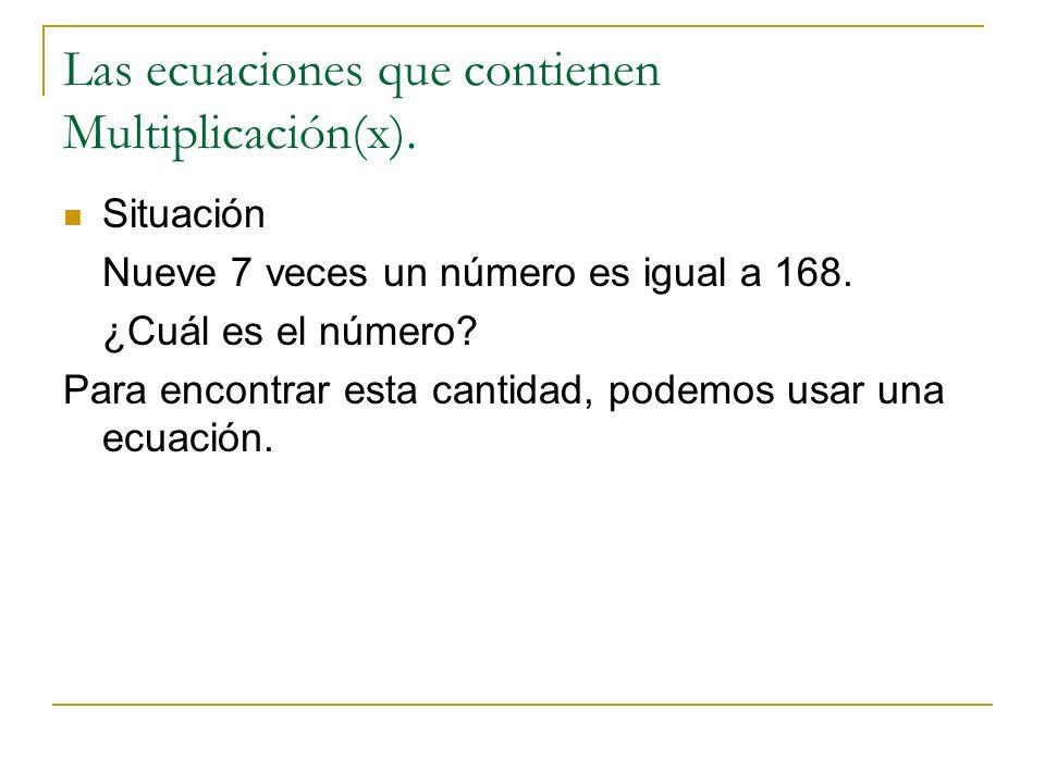 Las ecuaciones que contienen Multiplicación(x). Situación Nueve 7 veces un número es igual a 168. ¿Cuál es el número? Para encontrar esta cantidad, po