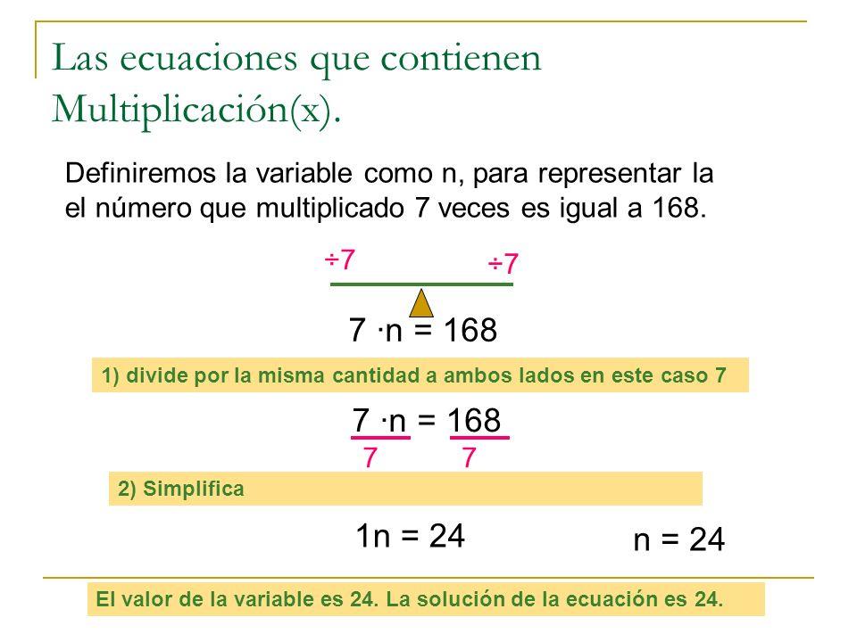 Las ecuaciones que contienen Multiplicación(x). Definiremos la variable como n, para representar la el número que multiplicado 7 veces es igual a 168.