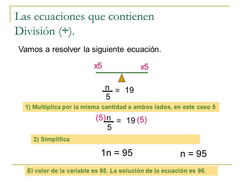 Las ecuaciones que contienen División ( ÷ ). Vamos a resolver la siguiente ecuación. x5 1) Multiplica por la misma cantidad a ambos lados, en este cas
