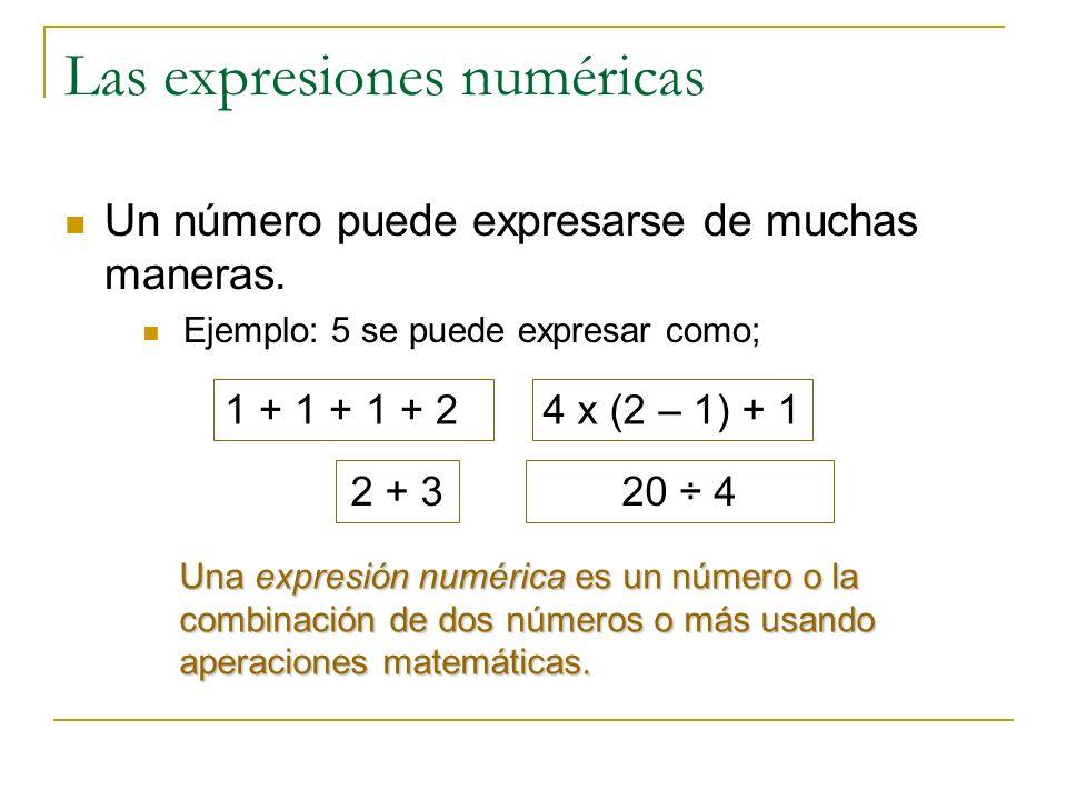 Las expresiones numéricas Un número puede expresarse de muchas maneras. Ejemplo: 5 se puede expresar como; 1 + 1 + 1 + 24 x (2 – 1) + 1 2 + 320 ÷ 4 Un