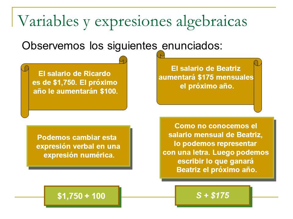 Variables y expresiones algebraicas Observemos los siguientes enunciados: $1,750 + 100 S + $175 Expresión numérica Expresión algebraica La expresión s + 175 se llama expresión algebraica.
