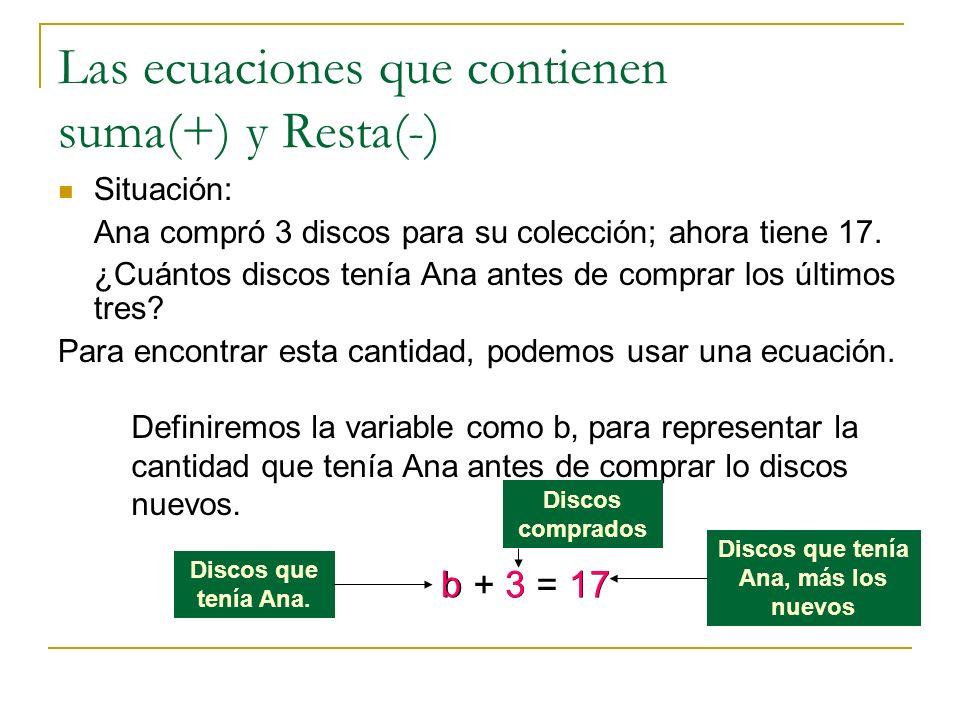 Continuación Resolver una ecuación que contiene el signo de suma: b + 3 = 17 1) Resta la misma cantidad a ambos lados en este caso 3 b + 3 - 3= 17 - 3 2) Simplifica b + 0= 14 b = 14 El valor de la variable es 14.