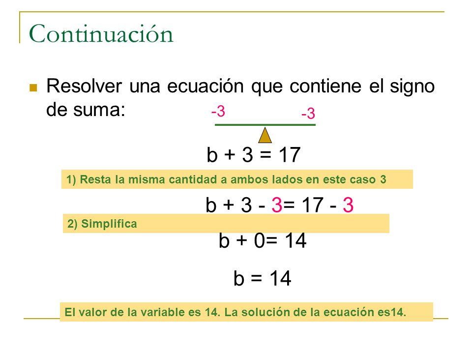 Continuación Resolver una ecuación que contiene el signo de resta: W - 5 = 24 1) Suma la misma cantidad a ambos lados en este caso 5 w - 5 + 5= 24 + 5 2) Simplifica w + 0= 29 w = 29 El valor de la variable es 29.