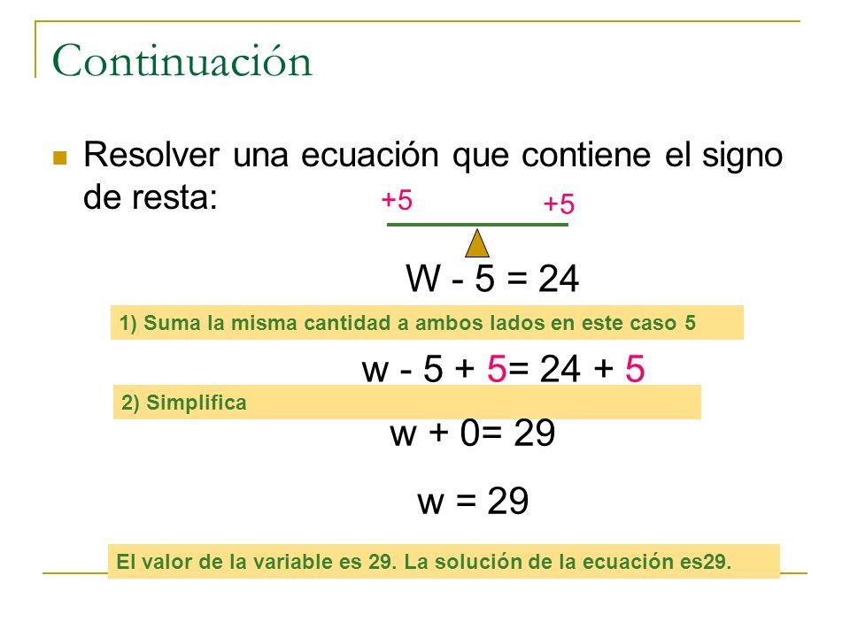 Continuación Resolver una ecuación que contiene el signo de resta: W - 5 = 24 1) Suma la misma cantidad a ambos lados en este caso 5 w - 5 + 5= 24 + 5