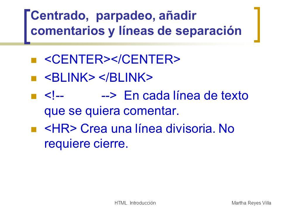 HTML. IntroducciónMartha Reyes Villa Centrado, parpadeo, añadir comentarios y líneas de separación En cada línea de texto que se quiera comentar. Crea
