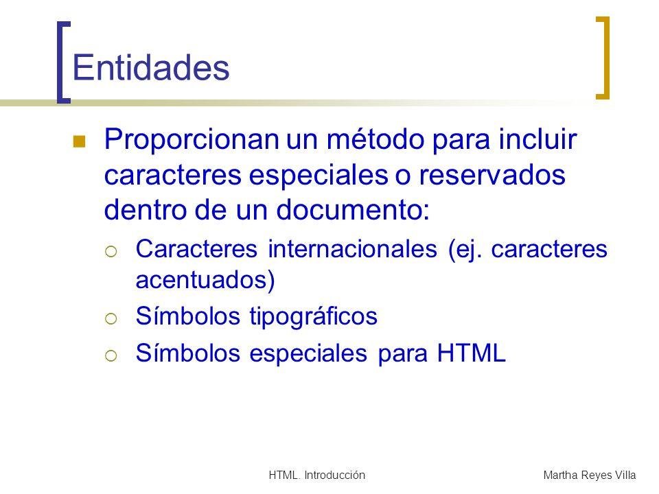 HTML. IntroducciónMartha Reyes Villa Entidades Proporcionan un método para incluir caracteres especiales o reservados dentro de un documento: Caracter