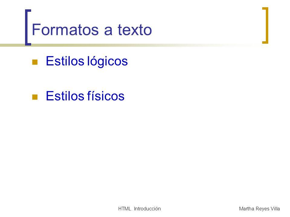 HTML. IntroducciónMartha Reyes Villa Formatos a texto Estilos lógicos Estilos físicos