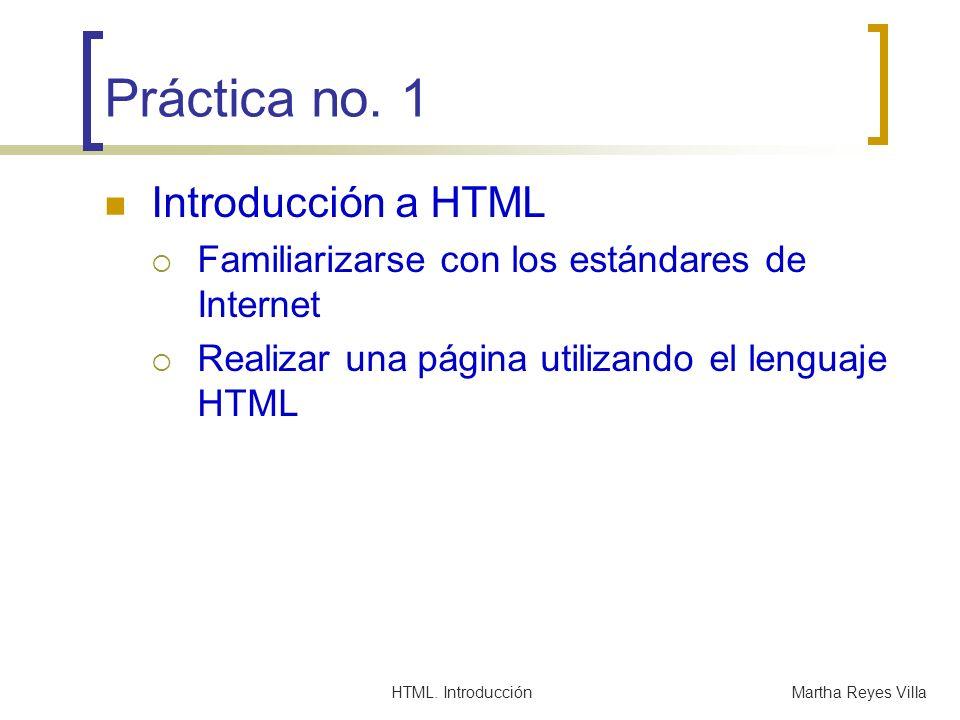 HTML. IntroducciónMartha Reyes Villa Práctica no. 1 Introducción a HTML Familiarizarse con los estándares de Internet Realizar una página utilizando e