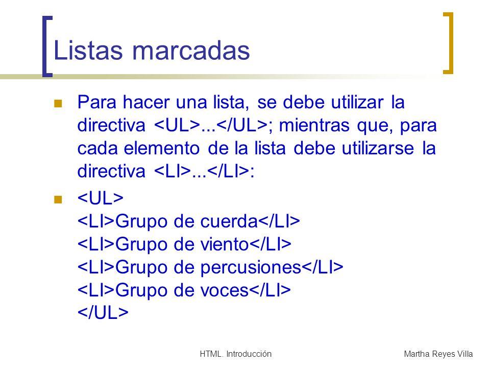 HTML. IntroducciónMartha Reyes Villa Listas marcadas Para hacer una lista, se debe utilizar la directiva... ; mientras que, para cada elemento de la l